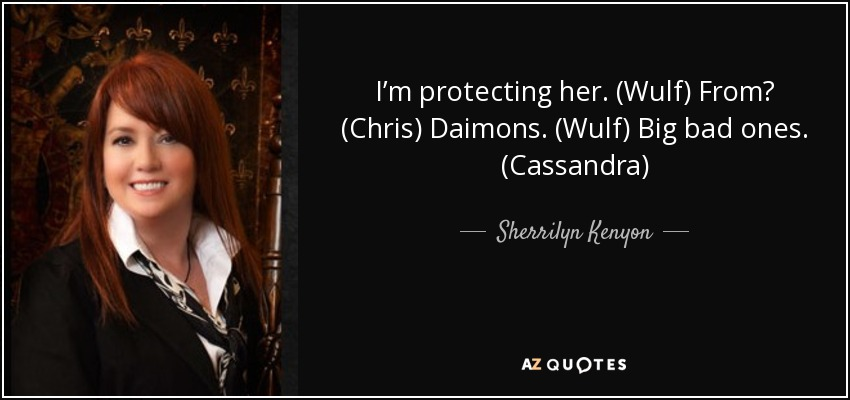 I'm protecting her. (Wulf) From? (Chris) Daimons. (Wulf) Big bad ones. (Cassandra) - Sherrilyn Kenyon