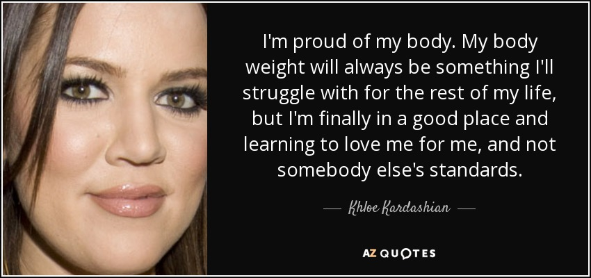 I'm proud of my body. My body weight will always be something I'll struggle with for the rest of my life, but I'm finally in a good place and learning to love me for me, and not somebody else's standards. - Khloe Kardashian