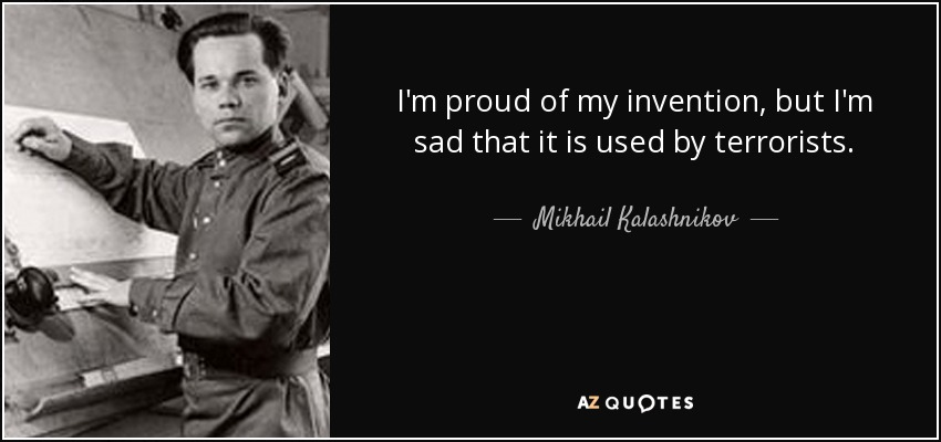 I'm proud of my invention, but I'm sad that it is used by terrorists. - Mikhail Kalashnikov