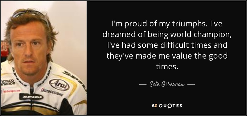 I'm proud of my triumphs. I've dreamed of being world champion, I've had some difficult times and they've made me value the good times. - Sete Gibernau