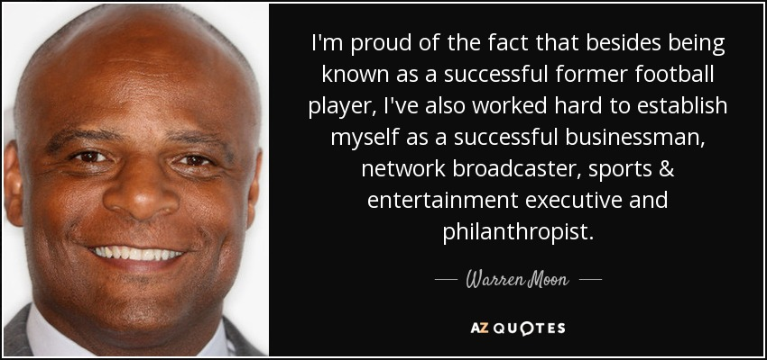 I'm proud of the fact that besides being known as a successful former football player, I've also worked hard to establish myself as a successful businessman, network broadcaster, sports & entertainment executive and philanthropist. - Warren Moon