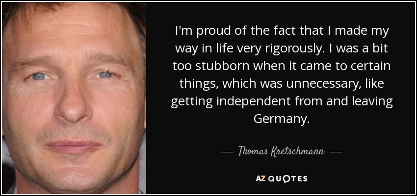 I'm proud of the fact that I made my way in life very rigorously. I was a bit too stubborn when it came to certain things, which was unnecessary, like getting independent from and leaving Germany. - Thomas Kretschmann