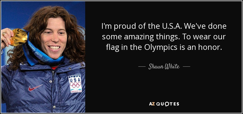 I'm proud of the U.S.A. We've done some amazing things. To wear our flag in the Olympics is an honor. - Shaun White