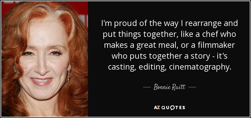 I'm proud of the way I rearrange and put things together, like a chef who makes a great meal, or a filmmaker who puts together a story - it's casting, editing, cinematography. - Bonnie Raitt