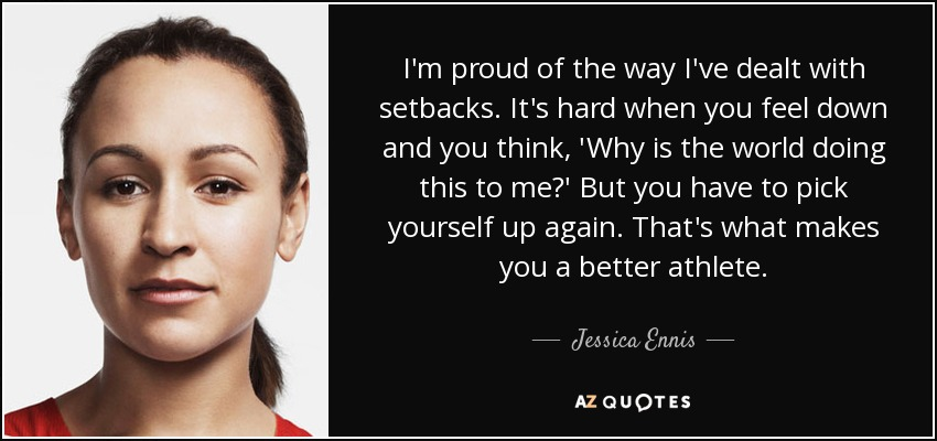 I'm proud of the way I've dealt with setbacks. It's hard when you feel down and you think, 'Why is the world doing this to me?' But you have to pick yourself up again. That's what makes you a better athlete. - Jessica Ennis