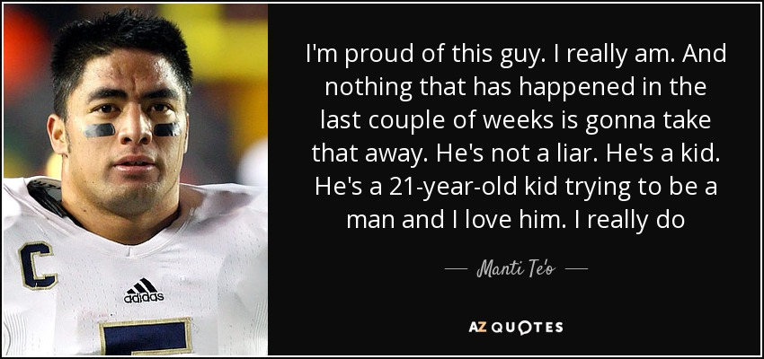 I'm proud of this guy. I really am. And nothing that has happened in the last couple of weeks is gonna take that away. He's not a liar. He's a kid. He's a 21-year-old kid trying to be a man and I love him. I really do - Manti Te'o