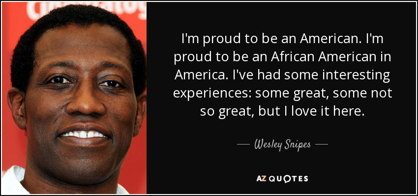 I'm proud to be an American. I'm proud to be an African American in America. I've had some interesting experiences: some great, some not so great, but I love it here. - Wesley Snipes