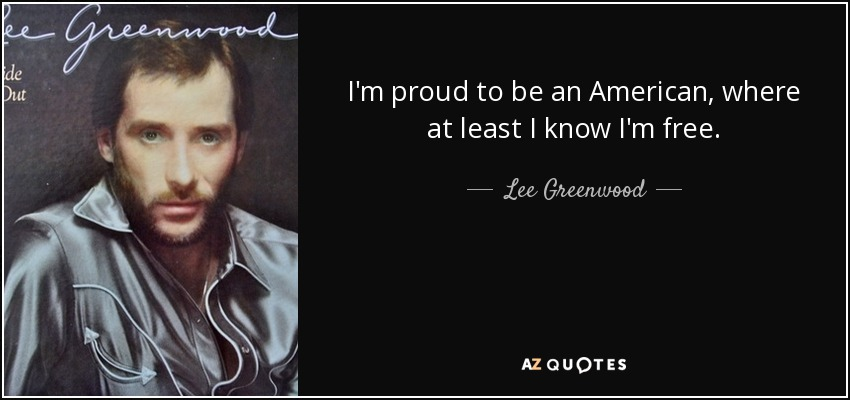 I'm proud to be an American, where at least I know I'm free. - Lee Greenwood