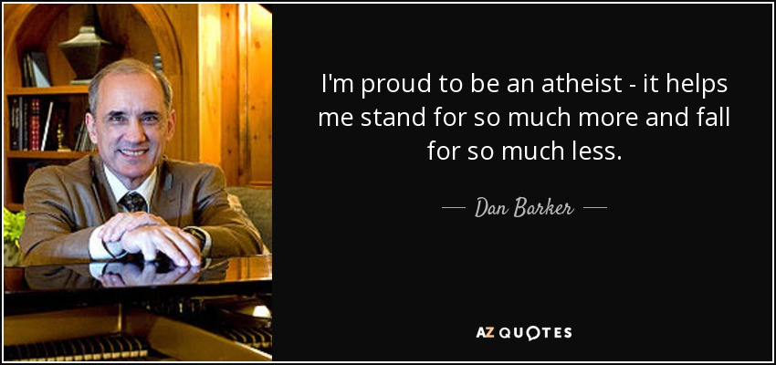 I'm proud to be an atheist - it helps me stand for so much more and fall for so much less. - Dan Barker