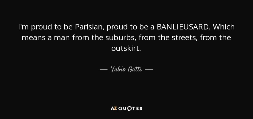 I'm proud to be Parisian, proud to be a BANLIEUSARD. Which means a man from the suburbs, from the streets, from the outskirt. - Fabio Gatti
