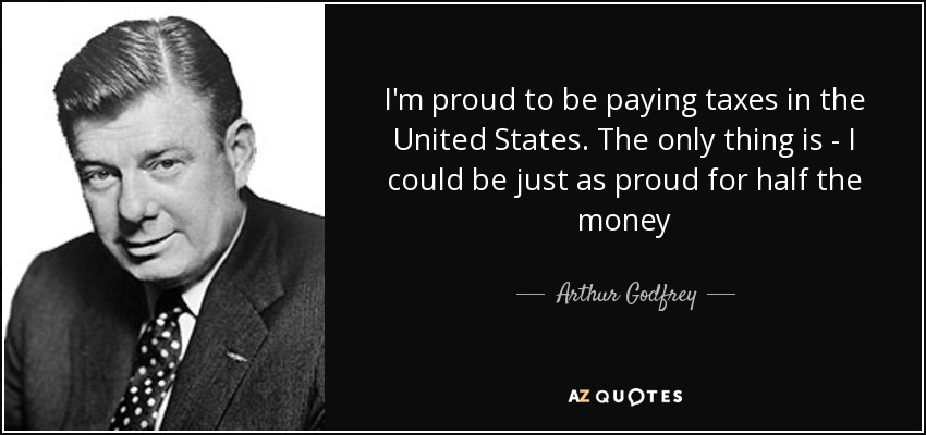 I'm proud to be paying taxes in the United States. The only thing is - I could be just as proud for half the money - Arthur Godfrey