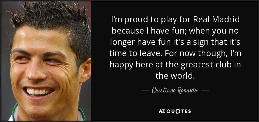 I'm proud to play for Real Madrid because I have fun; when you no longer have fun it's a sign that it's time to leave. For now though, I'm happy here at the greatest club in the world. - Cristiano Ronaldo