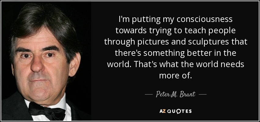 I'm putting my consciousness towards trying to teach people through pictures and sculptures that there's something better in the world. That's what the world needs more of. - Peter M. Brant