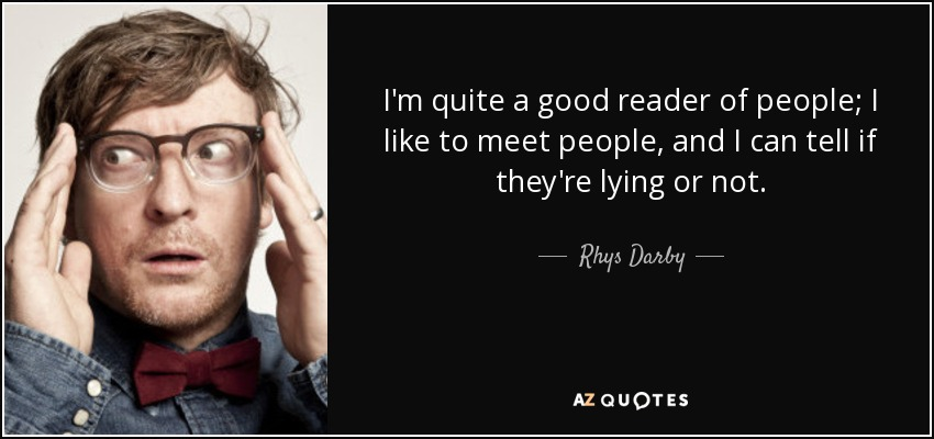 I'm quite a good reader of people; I like to meet people, and I can tell if they're lying or not. - Rhys Darby