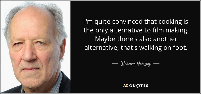 I'm quite convinced that cooking is the only alternative to film making. Maybe there's also another alternative, that's walking on foot. - Werner Herzog
