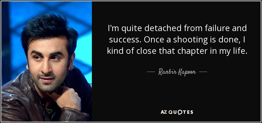 I'm quite detached from failure and success. Once a shooting is done, I kind of close that chapter in my life. - Ranbir Kapoor
