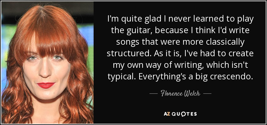 I'm quite glad I never learned to play the guitar, because I think I'd write songs that were more classically structured. As it is, I've had to create my own way of writing, which isn't typical. Everything's a big crescendo. - Florence Welch