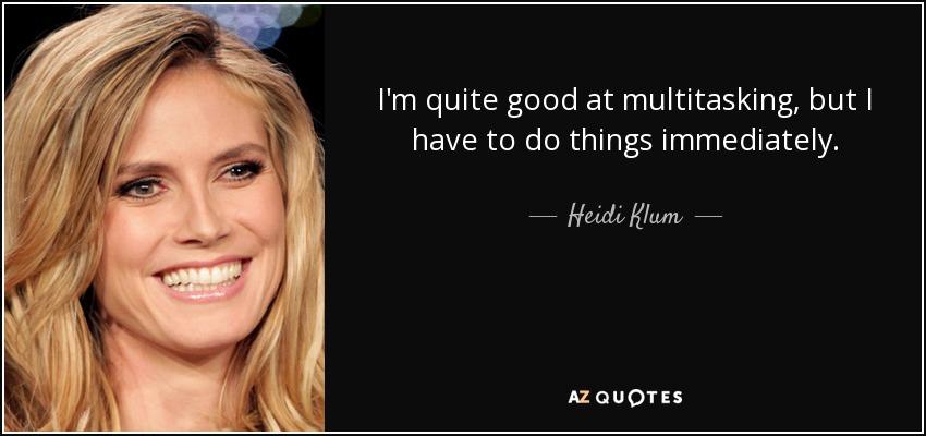 I'm quite good at multitasking, but I have to do things immediately. - Heidi Klum