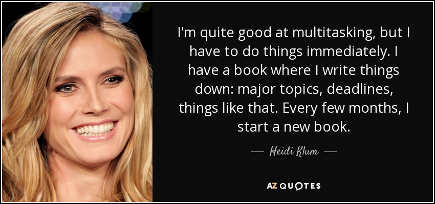 I'm quite good at multitasking, but I have to do things immediately. I have a book where I write things down: major topics, deadlines, things like that. Every few months, I start a new book. - Heidi Klum