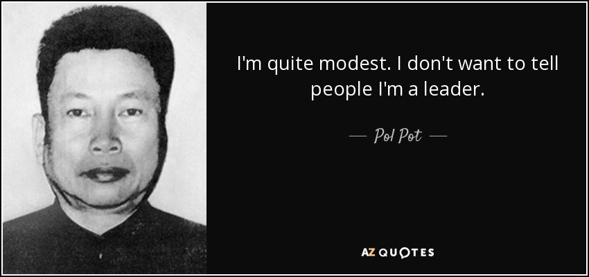 I'm quite modest. I don't want to tell people I'm a leader. - Pol Pot
