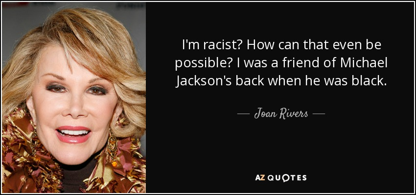 I'm racist? How can that even be possible? I was a friend of Michael Jackson's back when he was black. - Joan Rivers