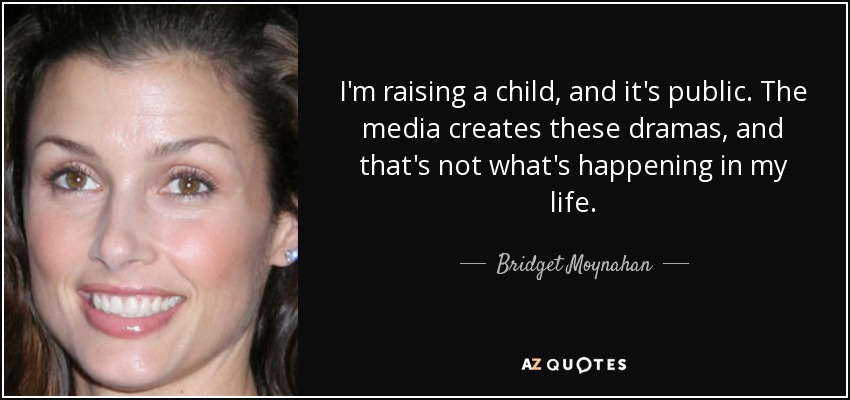 I'm raising a child, and it's public. The media creates these dramas, and that's not what's happening in my life. - Bridget Moynahan