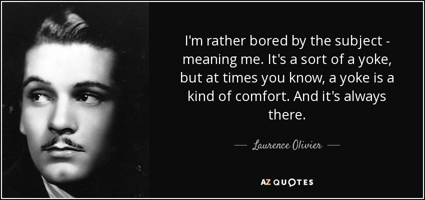 I'm rather bored by the subject - meaning me. It's a sort of a yoke, but at times you know, a yoke is a kind of comfort. And it's always there. - Laurence Olivier