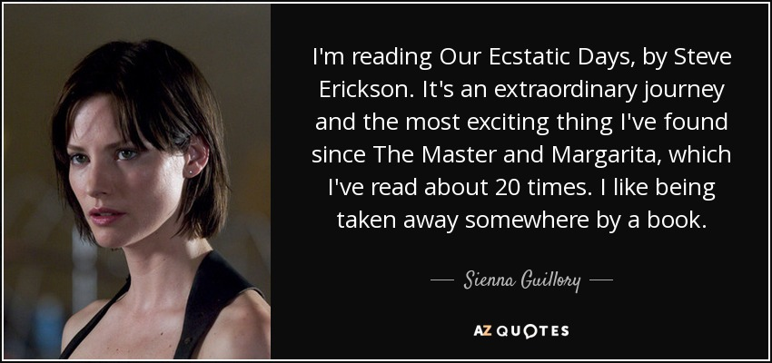 I'm reading Our Ecstatic Days, by Steve Erickson. It's an extraordinary journey and the most exciting thing I've found since The Master and Margarita, which I've read about 20 times. I like being taken away somewhere by a book. - Sienna Guillory