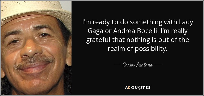 I'm ready to do something with Lady Gaga or Andrea Bocelli. I'm really grateful that nothing is out of the realm of possibility. - Carlos Santana