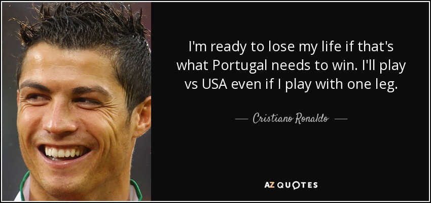 I'm ready to lose my life if that's what Portugal needs to win. I'll play vs USA even if I play with one leg. - Cristiano Ronaldo