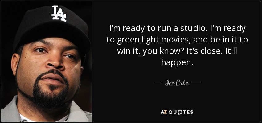 I'm ready to run a studio. I'm ready to green light movies, and be in it to win it, you know? It's close. It'll happen. - Ice Cube