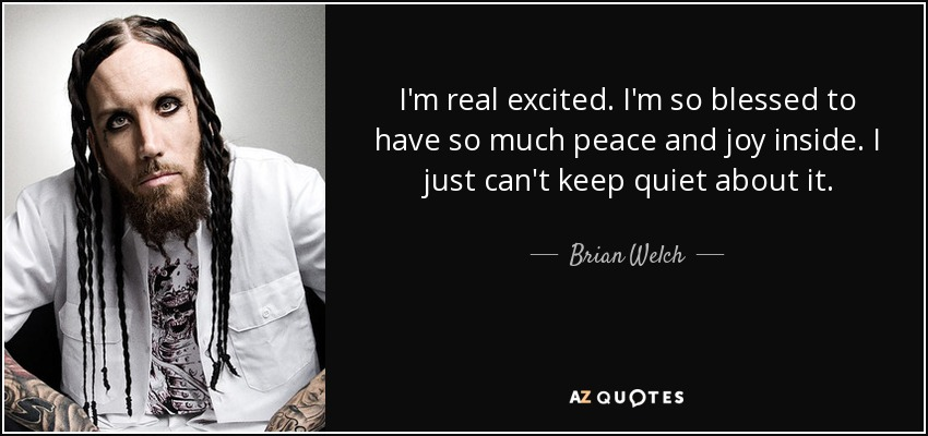 I'm real excited. I'm so blessed to have so much peace and joy inside. I just can't keep quiet about it. - Brian Welch