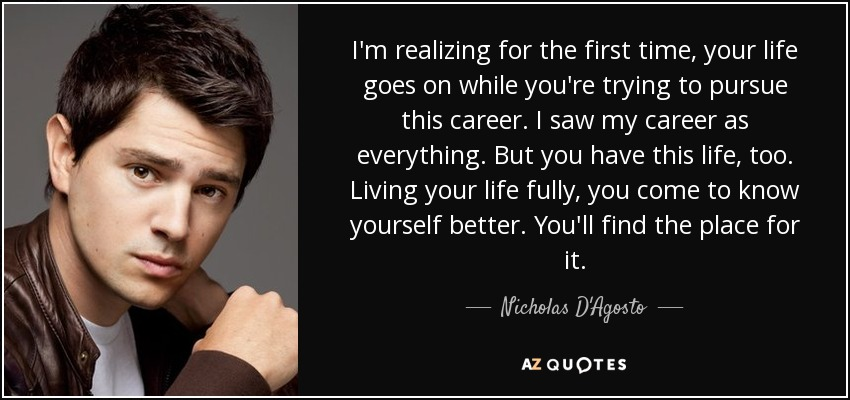 I'm realizing for the first time, your life goes on while you're trying to pursue this career. I saw my career as everything. But you have this life, too. Living your life fully, you come to know yourself better. You'll find the place for it. - Nicholas D'Agosto