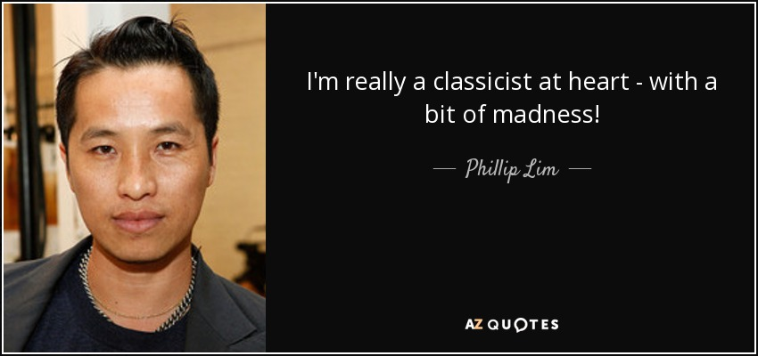 I'm really a classicist at heart - with a bit of madness! - Phillip Lim