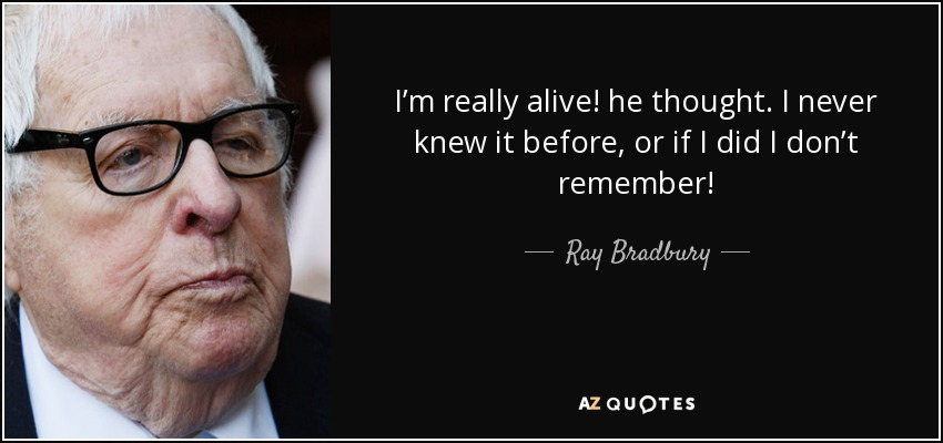 I'm really alive! he thought. I never knew it before, or if I did I don't remember! - Ray Bradbury