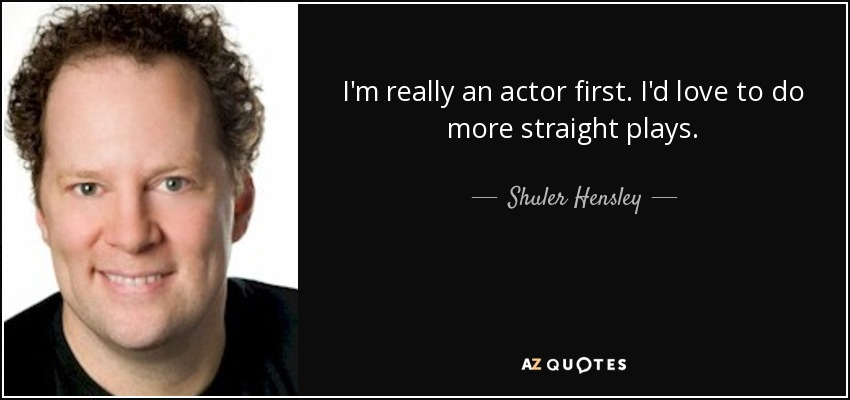 I'm really an actor first. I'd love to do more straight plays. - Shuler Hensley