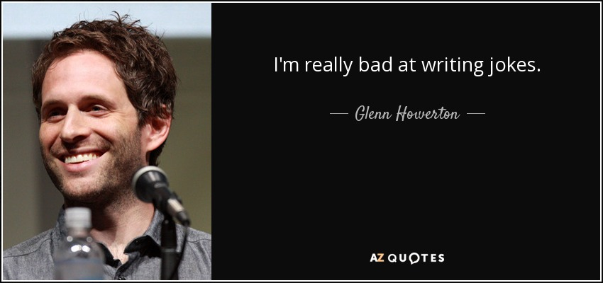 I'm really bad at writing jokes. - Glenn Howerton