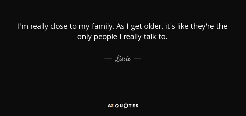I'm really close to my family. As I get older, it's like they're the only people I really talk to. - Lissie