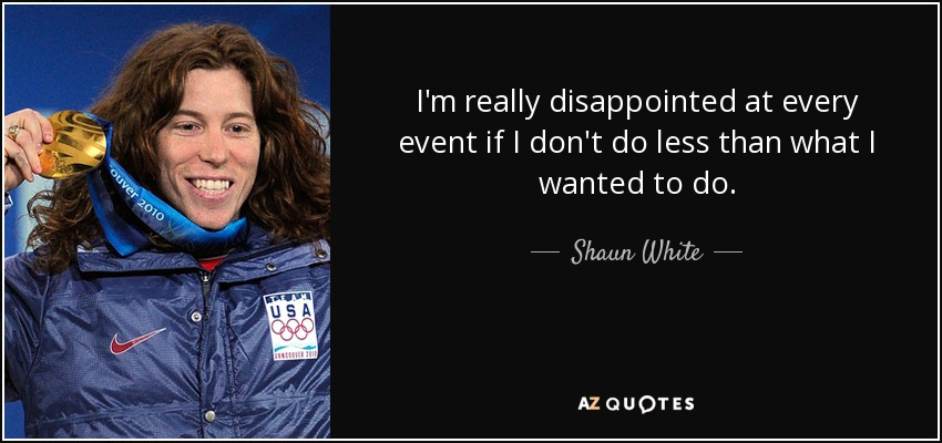I'm really disappointed at every event if I don't do less than what I wanted to do. - Shaun White