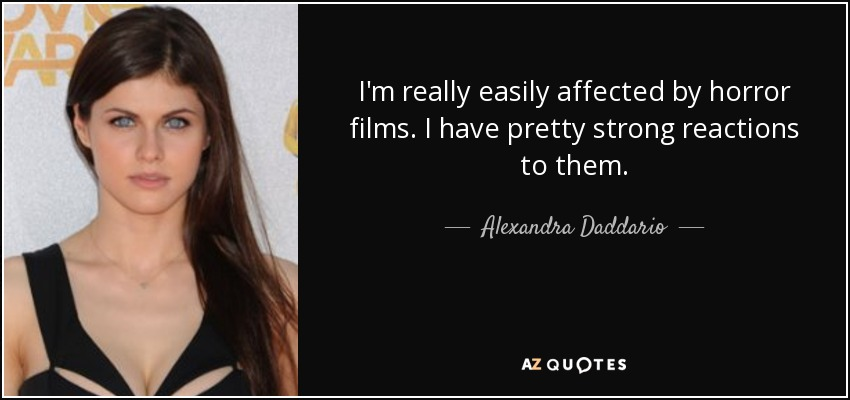 I'm really easily affected by horror films. I have pretty strong reactions to them. - Alexandra Daddario