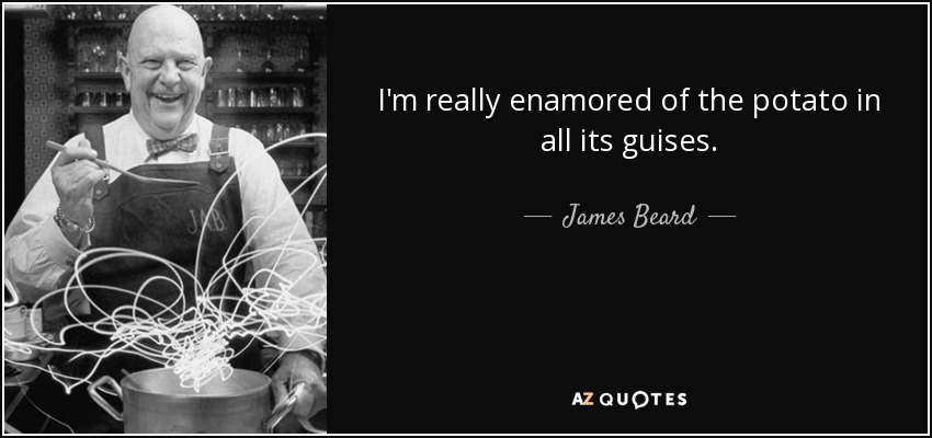 I'm really enamored of the potato in all its guises. - James Beard