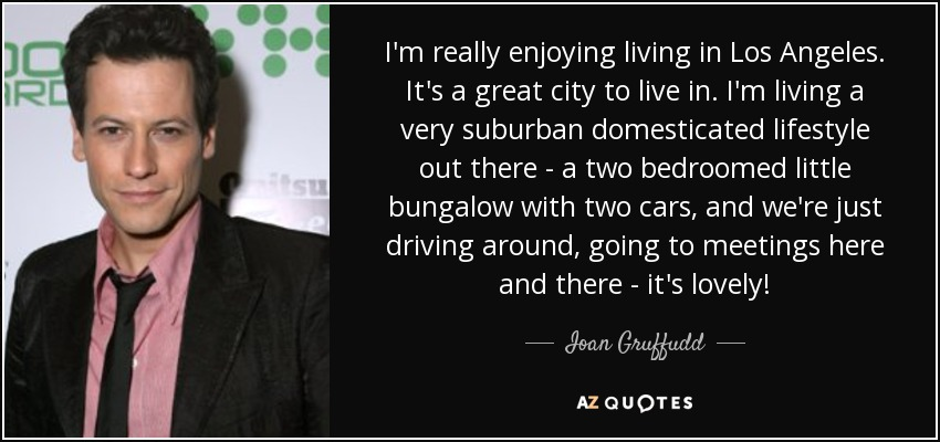 I'm really enjoying living in Los Angeles. It's a great city to live in. I'm living a very suburban domesticated lifestyle out there - a two bedroomed little bungalow with two cars, and we're just driving around, going to meetings here and there - it's lovely! - Ioan Gruffudd