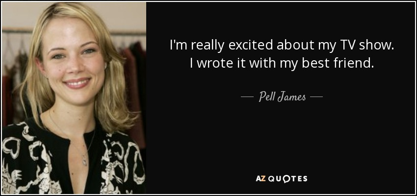 I'm really excited about my TV show. I wrote it with my best friend. - Pell James