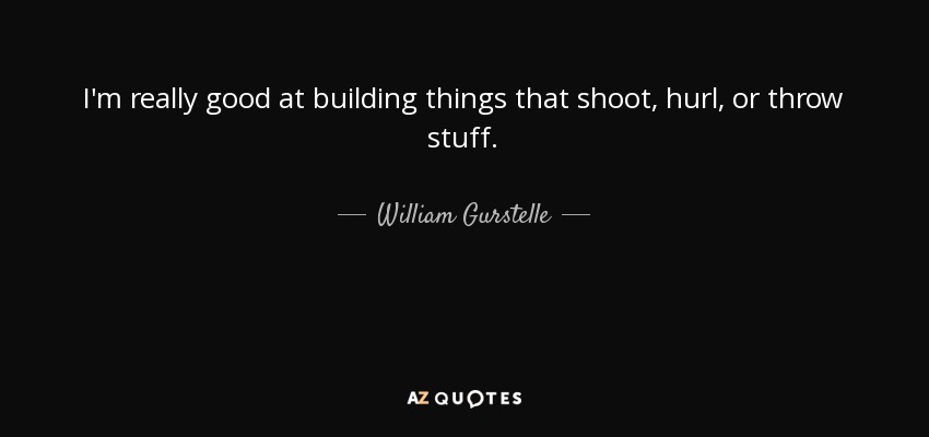 I'm really good at building things that shoot, hurl, or throw stuff. - William Gurstelle