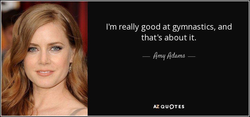 I'm really good at gymnastics, and that's about it. - Amy Adams