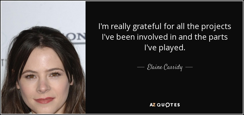 I'm really grateful for all the projects I've been involved in and the parts I've played. - Elaine Cassidy