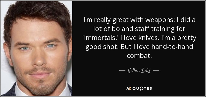 I'm really great with weapons: I did a lot of bo and staff training for 'Immortals.' I love knives. I'm a pretty good shot. But I love hand-to-hand combat. - Kellan Lutz