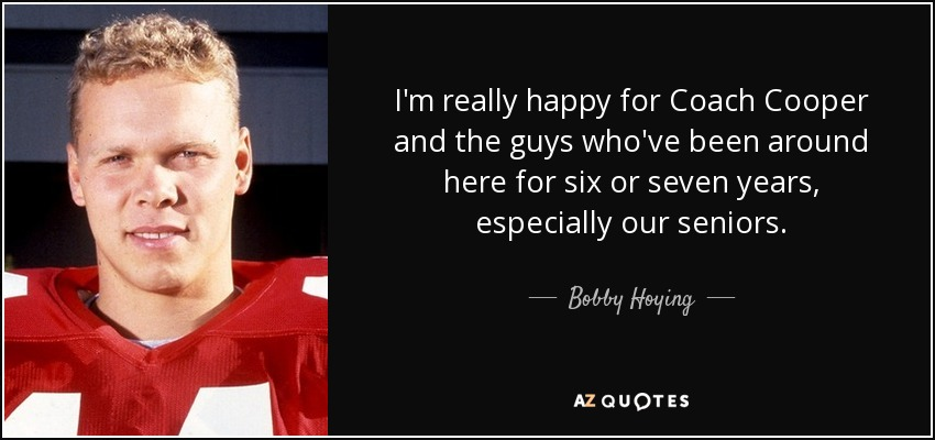 I'm really happy for Coach Cooper and the guys who've been around here for six or seven years, especially our seniors. - Bobby Hoying