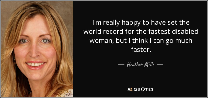 I'm really happy to have set the world record for the fastest disabled woman, but I think I can go much faster. - Heather Mills