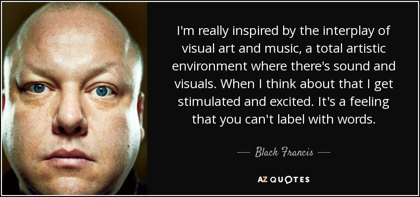 I'm really inspired by the interplay of visual art and music, a total artistic environment where there's sound and visuals. When I think about that I get stimulated and excited. It's a feeling that you can't label with words. - Black Francis